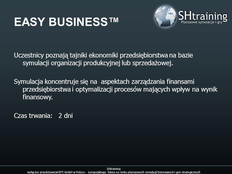 EASY BUSINESS Uczestnicy poznają tajniki ekonomiki przedsiębiorstwa na bazie symulacji organizacji produkcyjnej lub sprzedażowej. Symulacja koncentruj