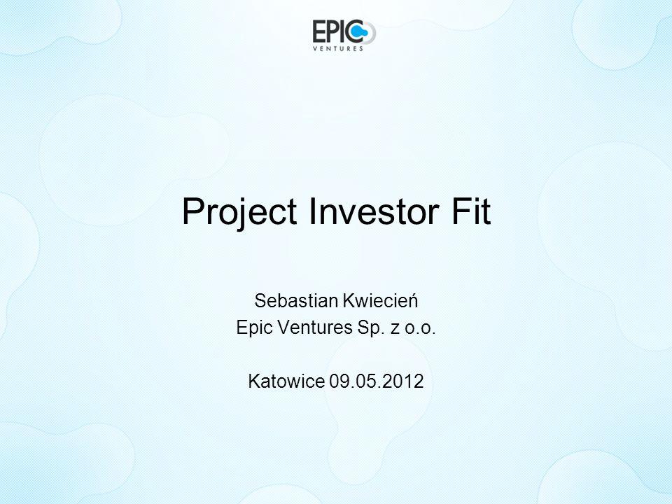 Project Investor Fit Sebastian Kwiecień Epic Ventures Sp. z o.o. Katowice 09.05.2012