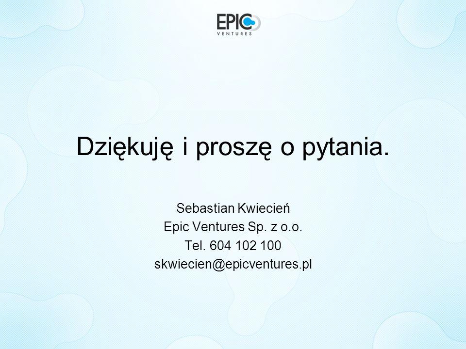 Dziękuję i proszę o pytania. Sebastian Kwiecień Epic Ventures Sp. z o.o. Tel. 604 102 100 skwiecien@epicventures.pl