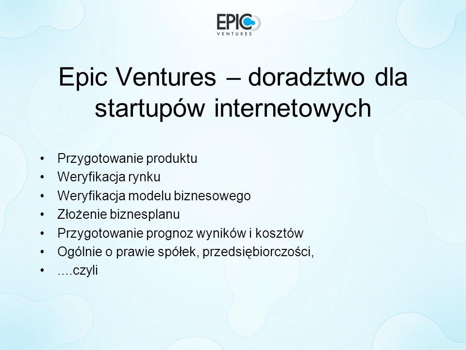 Epic Ventures – doradztwo dla startupów internetowych Przygotowanie produktu Weryfikacja rynku Weryfikacja modelu biznesowego Złożenie biznesplanu Prz