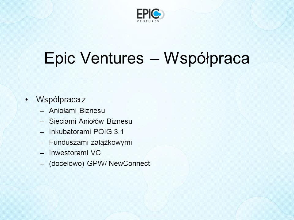 Epic Ventures – Współpraca Współpraca z –Aniołami Biznesu –Sieciami Aniołów Biznesu –Inkubatorami POIG 3.1 –Funduszami zalążkowymi –Inwestorami VC –(d