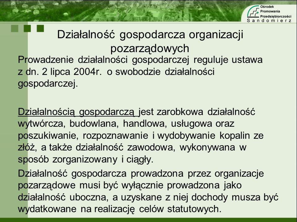 Działalność gospodarcza organizacji pozarządowych Prowadzenie działalności gospodarczej reguluje ustawa z dn. 2 lipca 2004r. o swobodzie działalności