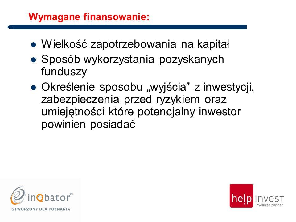 Wymagane finansowanie: Wielkość zapotrzebowania na kapitał Sposób wykorzystania pozyskanych funduszy Określenie sposobu wyjścia z inwestycji, zabezpieczenia przed ryzykiem oraz umiejętności które potencjalny inwestor powinien posiadać