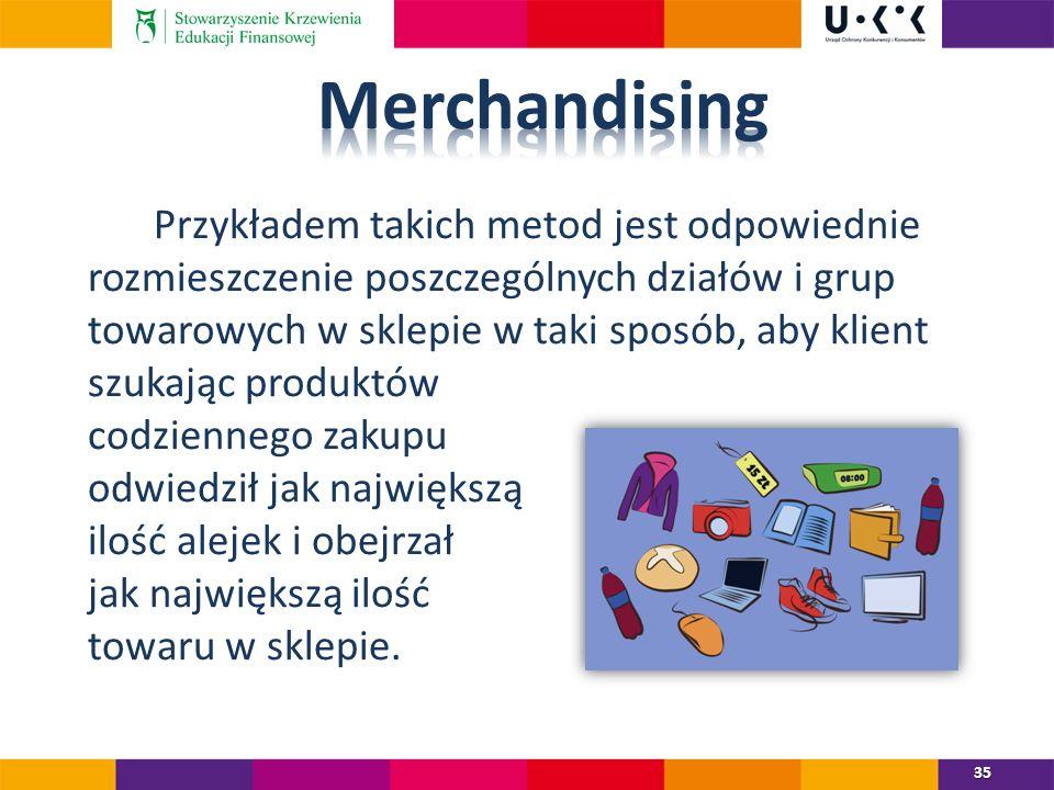 Przykładem takich metod jest odpowiednie rozmieszczenie poszczególnych działów i grup towarowych w sklepie w taki sposób, aby klient szukając produktów codziennego zakupu odwiedził jak największą ilość alejek i obejrzał jak największą ilość towaru w sklepie.