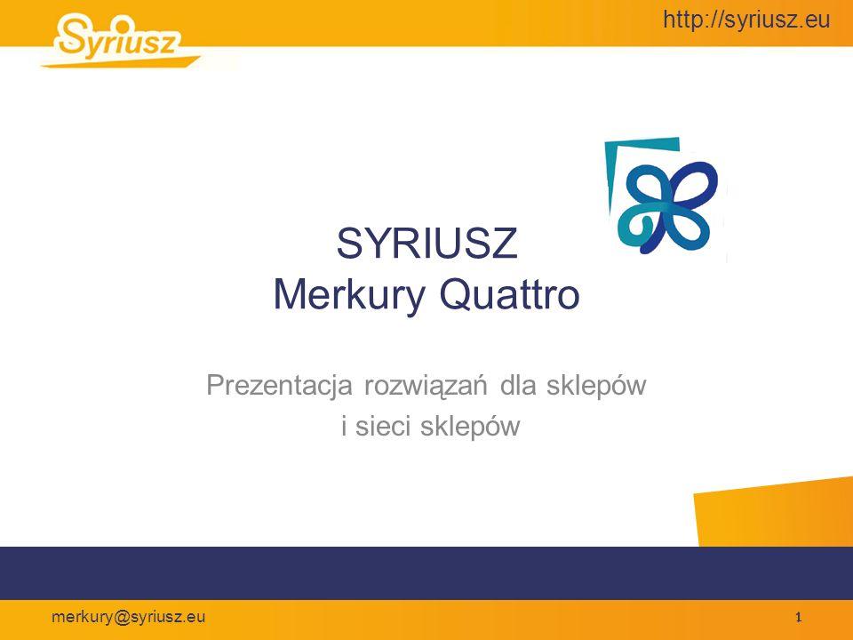 http://syriusz.eu merkury@syriusz.eu 32 Merkury Quattro Urządzenia współpracujące Drukarki faktur – druk w trybie graficznym lub znakowym Kasy fiskalne – wszystkie modele firmy Elzab; Posnet COMBO, Posnet NEO Drukarki fiskalne – Elzab, Posnet, Novitius, Innova, Emar Czytniki kodów kreskowych ze złączem klawiaturowym Wagi sklepowe i etykietujące firm – Elzab, Cas, Medessa, Dibal Sprawdzarki cen firmy Elzab Kolektory danych firm – ClipherLab, Metrologic,PSC Drukarki etykiet firm - Zebra
