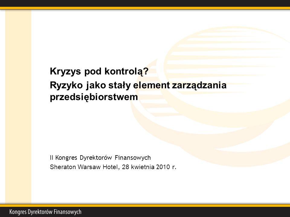 Kryzys pod kontrolą? Ryzyko jako stały element zarządzania przedsiębiorstwem II Kongres Dyrektorów Finansowych Sheraton Warsaw Hotel, 28 kwietnia 20 1