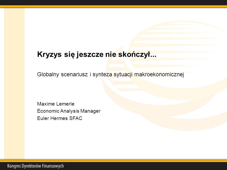 Kryzys się jeszcze nie skończył... Globalny scenariusz i synteza sytuacji makroekonomicznej Maxime Lemerle Economic Analysis Manager Euler Hermes SFAC