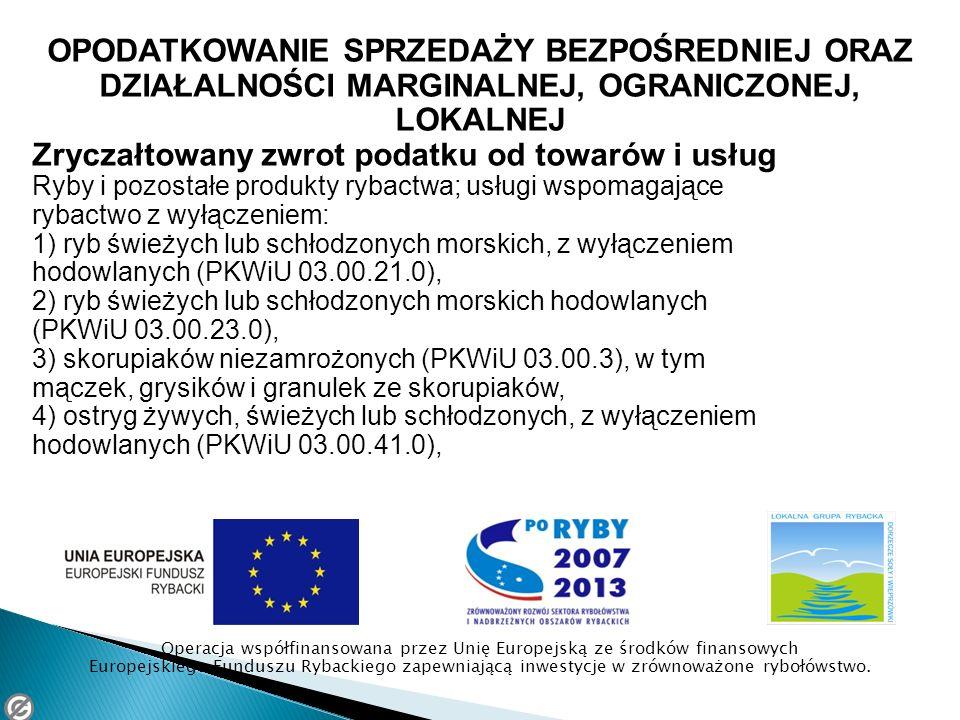 OPODATKOWANIE SPRZEDAŻY BEZPOŚREDNIEJ ORAZ DZIAŁALNOŚCI MARGINALNEJ, OGRANICZONEJ, LOKALNEJ Zryczałtowany zwrot podatku od towarów i usług Ryby i pozostałe produkty rybactwa; usługi wspomagające rybactwo z wyłączeniem: 1) ryb świeżych lub schłodzonych morskich, z wyłączeniem hodowlanych (PKWiU 03.00.21.0), 2) ryb świeżych lub schłodzonych morskich hodowlanych (PKWiU 03.00.23.0), 3) skorupiaków niezamrożonych (PKWiU 03.00.3), w tym mączek, grysików i granulek ze skorupiaków, 4) ostryg żywych, świeżych lub schłodzonych, z wyłączeniem hodowlanych (PKWiU 03.00.41.0), Operacja współfinansowana przez Unię Europejską ze środków finansowych Europejskiego Funduszu Rybackiego zapewniającą inwestycje w zrównoważone rybołówstwo.