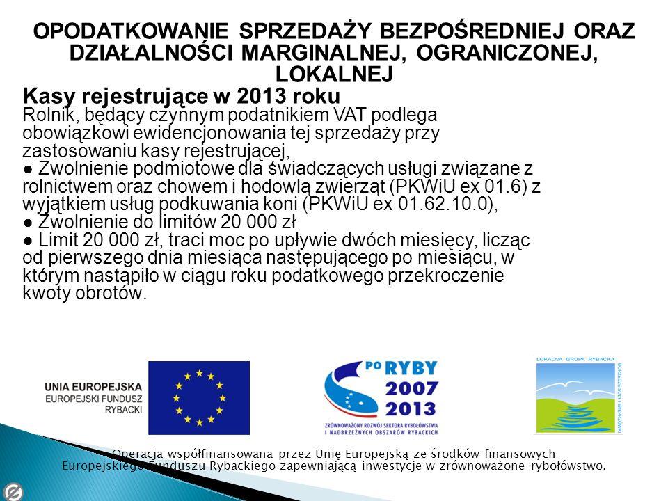 OPODATKOWANIE SPRZEDAŻY BEZPOŚREDNIEJ ORAZ DZIAŁALNOŚCI MARGINALNEJ, OGRANICZONEJ, LOKALNEJ Kasy rejestrujące w 2013 roku Rolnik, będący czynnym podatnikiem VAT podlega obowiązkowi ewidencjonowania tej sprzedaży przy zastosowaniu kasy rejestrującej, Zwolnienie podmiotowe dla świadczących usługi związane z rolnictwem oraz chowem i hodowlą zwierząt (PKWiU ex 01.6) z wyjątkiem usług podkuwania koni (PKWiU ex 01.62.10.0), Zwolnienie do limitów 20 000 zł Limit 20 000 zł, traci moc po upływie dwóch miesięcy, licząc od pierwszego dnia miesiąca następującego po miesiącu, w którym nastąpiło w ciągu roku podatkowego przekroczenie kwoty obrotów.
