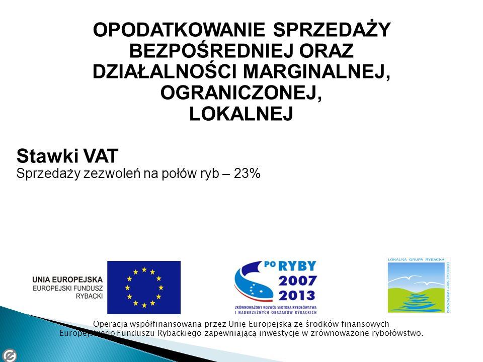 OPODATKOWANIE SPRZEDAŻY BEZPOŚREDNIEJ ORAZ DZIAŁALNOŚCI MARGINALNEJ, OGRANICZONEJ, LOKALNEJ Stawki VAT Sprzedaży zezwoleń na połów ryb – 23% Operacja współfinansowana przez Unię Europejską ze środków finansowych Europejskiego Funduszu Rybackiego zapewniającą inwestycje w zrównoważone rybołówstwo.