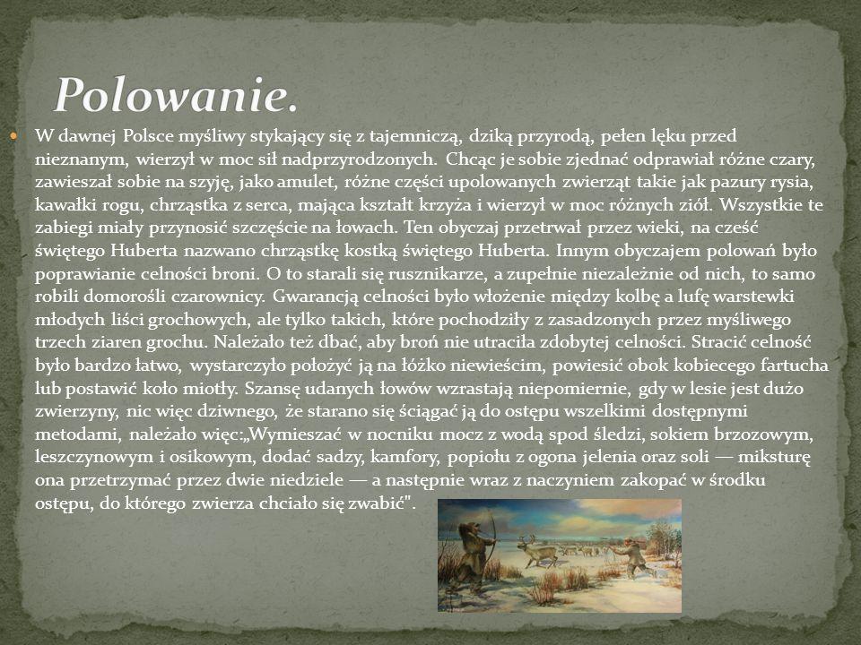 W dawnej Polsce myśliwy stykający się z tajemniczą, dziką przyrodą, pełen lęku przed nieznanym, wierzył w moc sił nadprzyrodzonych. Chcąc je sobie zje
