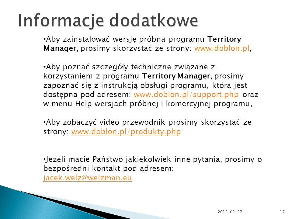Aby zainstalować wersję próbną programu Territory Manager, prosimy skorzystać ze strony: www.doblon.pl,www.doblon.pl Aby poznać szczegóły techniczne związane z korzystaniem z programu Territory Manager, prosimy zapoznać się z instrukcją obsługi programu, która jest dostępna pod adresem: www.doblon.pl/support.php oraz w menu Help wersjach próbnej i komercyjnej programu,www.doblon.pl/support.php Aby zobaczyć video przewodnik prosimy skorzystać ze strony: www.doblon.pl/produkty.phpwww.doblon.pl/produkty.php Jeżeli macie Państwo jakiekolwiek inne pytania, prosimy o bezpośredni kontakt pod adresem: jacek.welz@welzman.eu jacek.welz@welzman.eu 2012-02-2717