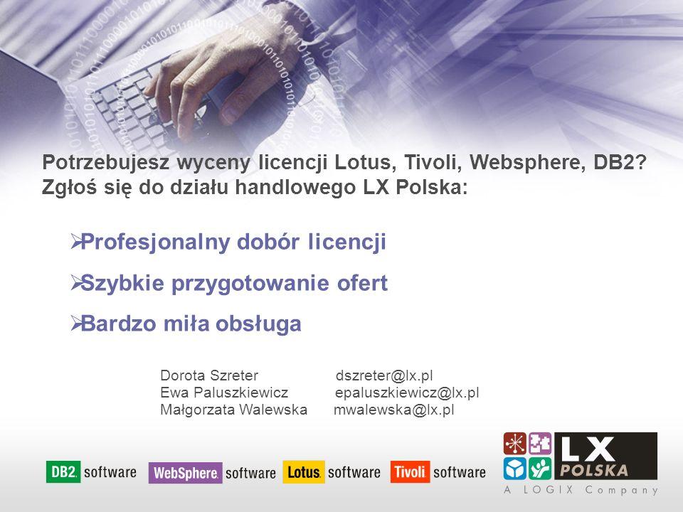 Dorota Szreter dszreter@lx.pl Ewa Paluszkiewicz epaluszkiewicz@lx.pl Małgorzata Walewska mwalewska@lx.pl Profesjonalny dobór licencji Szybkie przygotowanie ofert Bardzo miła obsługa Potrzebujesz wyceny licencji Lotus, Tivoli, Websphere, DB2.