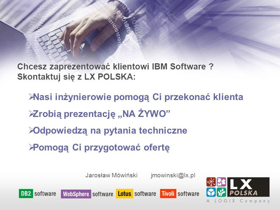 Chcesz zaprezentować klientowi IBM Software ? Skontaktuj się z LX POLSKA: Nasi inżynierowie pomogą Ci przekonać klienta Zrobią prezentację NA ŻYWO Odp
