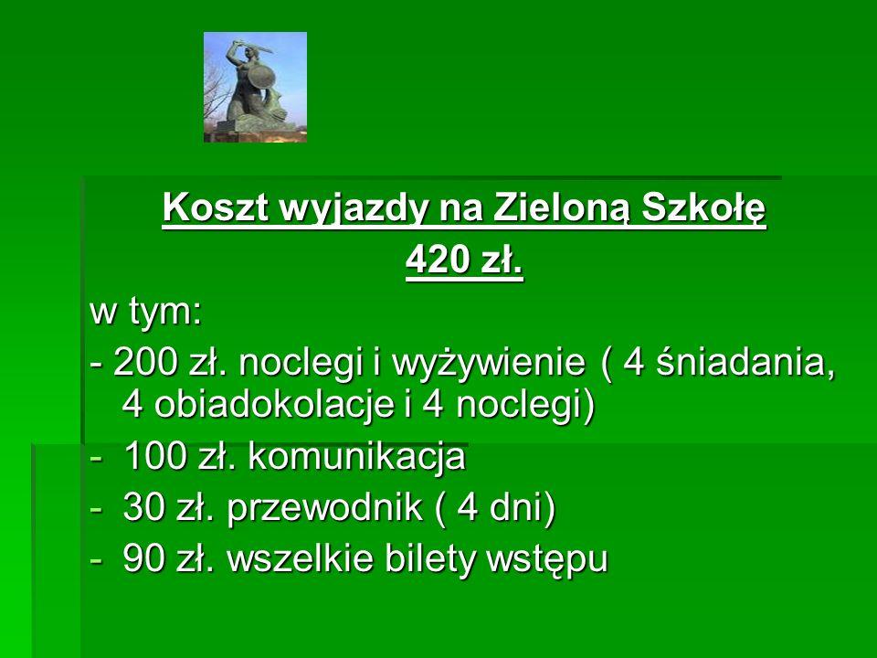 Koszt wyjazdy na Zieloną Szkołę 420 zł. w tym: - 200 zł. noclegi i wyżywienie ( 4 śniadania, 4 obiadokolacje i 4 noclegi) -100 zł. komunikacja -30 zł.