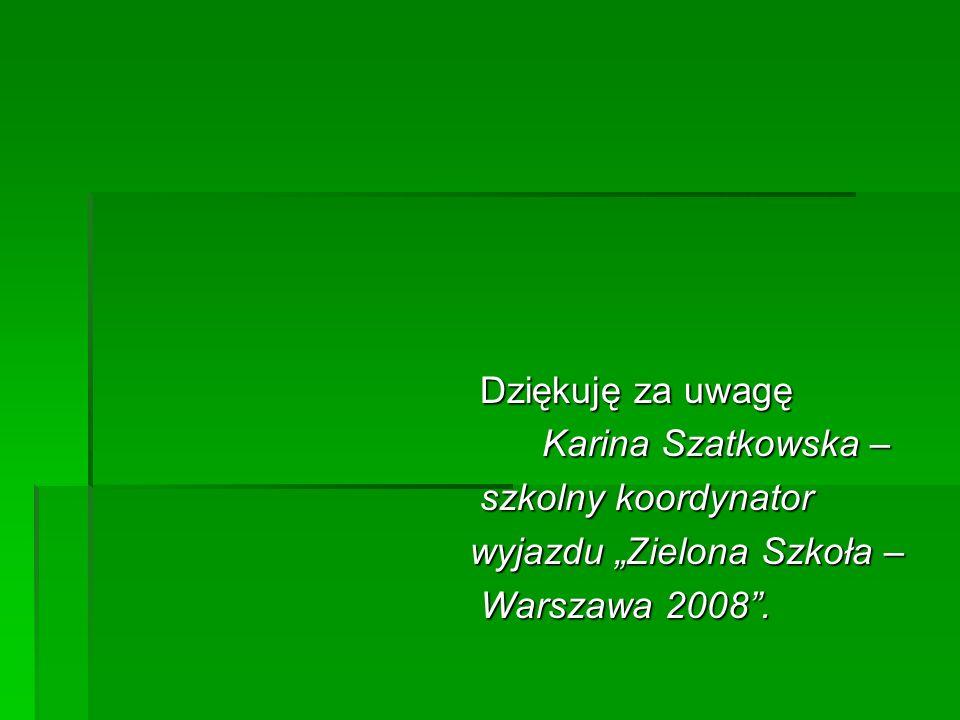Dziękuję za uwagę Dziękuję za uwagę Karina Szatkowska – Karina Szatkowska – szkolny koordynator szkolny koordynator wyjazdu Zielona Szkoła – wyjazdu Zielona Szkoła – Warszawa 2008.