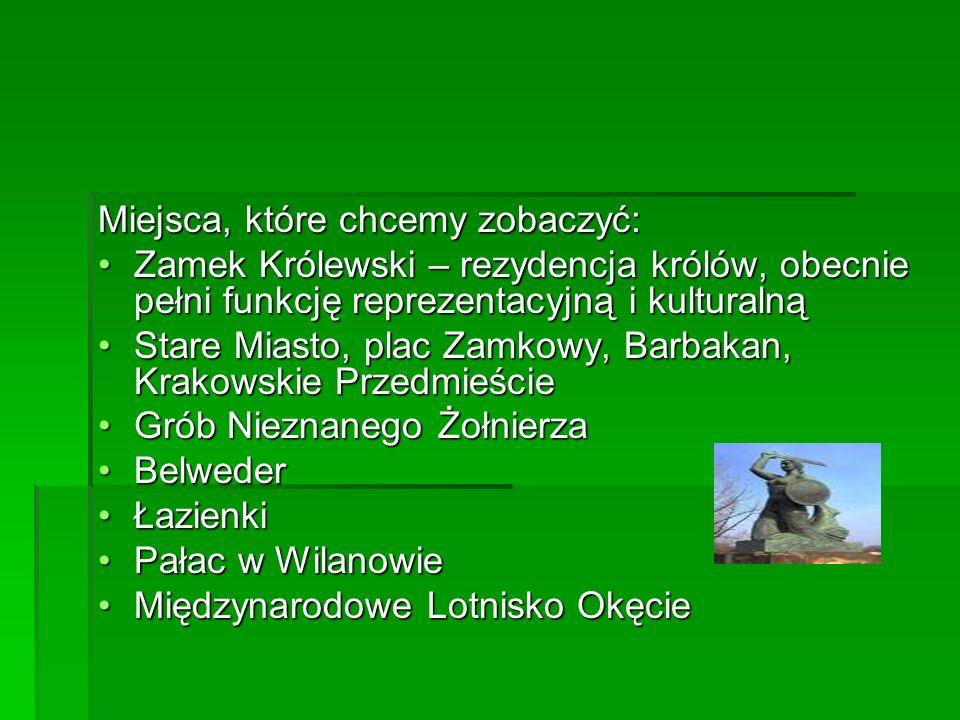 Miejsca, które chcemy zobaczyć: Zamek Królewski – rezydencja królów, obecnie pełni funkcję reprezentacyjną i kulturalnąZamek Królewski – rezydencja królów, obecnie pełni funkcję reprezentacyjną i kulturalną Stare Miasto, plac Zamkowy, Barbakan, Krakowskie PrzedmieścieStare Miasto, plac Zamkowy, Barbakan, Krakowskie Przedmieście Grób Nieznanego ŻołnierzaGrób Nieznanego Żołnierza BelwederBelweder ŁazienkiŁazienki Pałac w WilanowiePałac w Wilanowie Międzynarodowe Lotnisko OkęcieMiędzynarodowe Lotnisko Okęcie