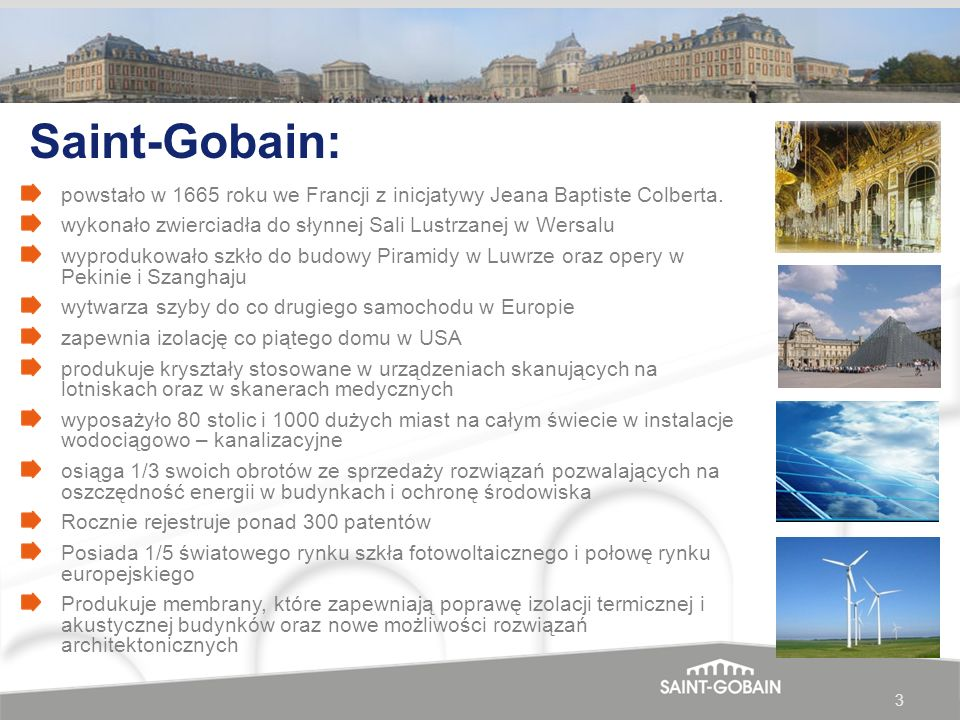 3 Saint-Gobain: powstało w 1665 roku we Francji z inicjatywy Jeana Baptiste Colberta. wykonało zwierciadła do słynnej Sali Lustrzanej w Wersalu wyprod