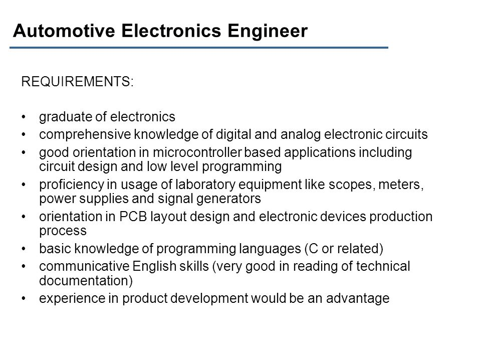 Automotive Electronics Engineer REQUIREMENTS: graduate of electronics comprehensive knowledge of digital and analog electronic circuits good orientati