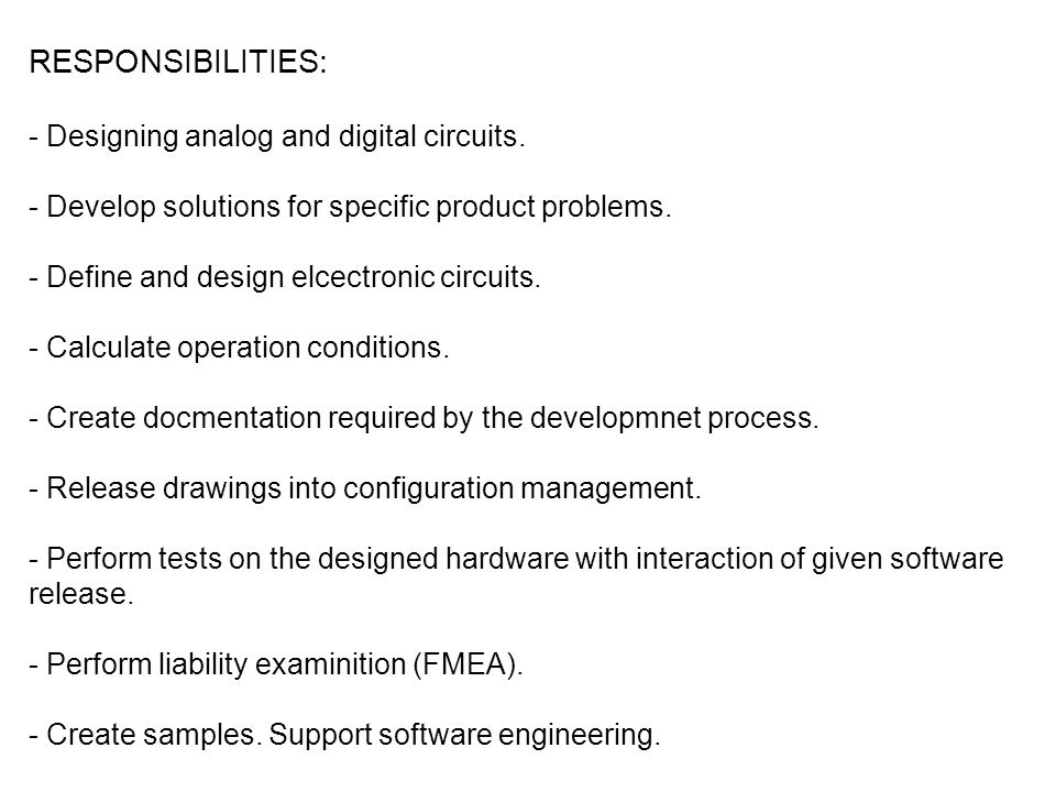 RESPONSIBILITIES: - Designing analog and digital circuits. - Develop solutions for specific product problems. - Define and design elcectronic circuits