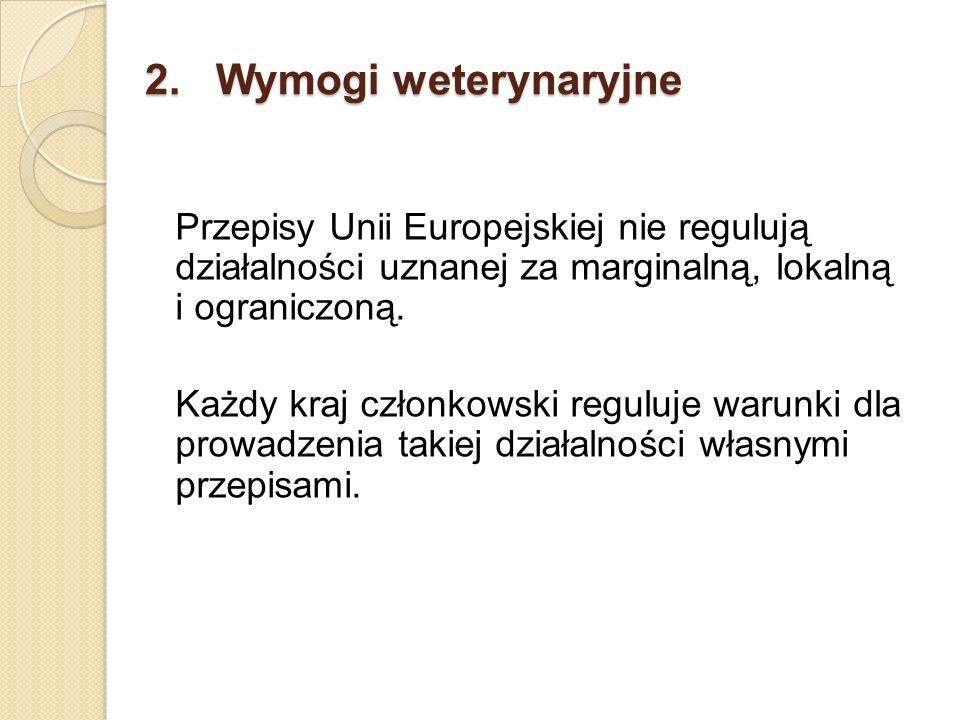 2. Wymogi weterynaryjne Przepisy Unii Europejskiej nie regulują działalności uznanej za marginalną, lokalną i ograniczoną. Każdy kraj członkowski regu
