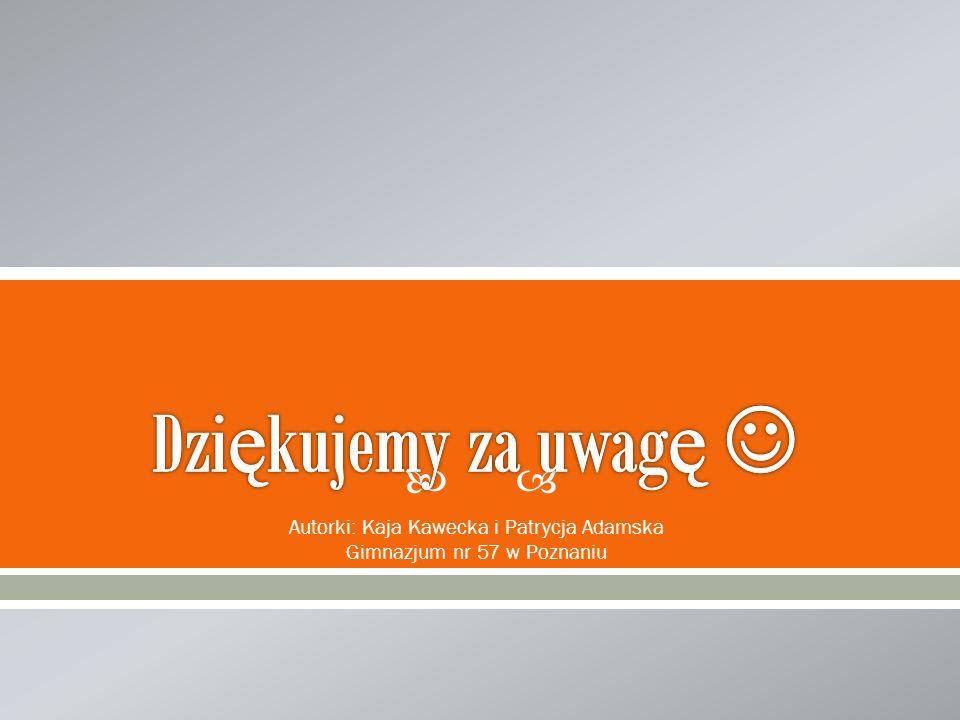 Autorki: Kaja Kawecka i Patrycja Adamska Gimnazjum nr 57 w Poznaniu
