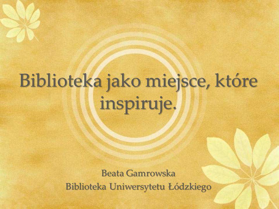 Biblioteka jako miejsce, które inspiruje. Beata Gamrowska Biblioteka Uniwersytetu Łódzkiego