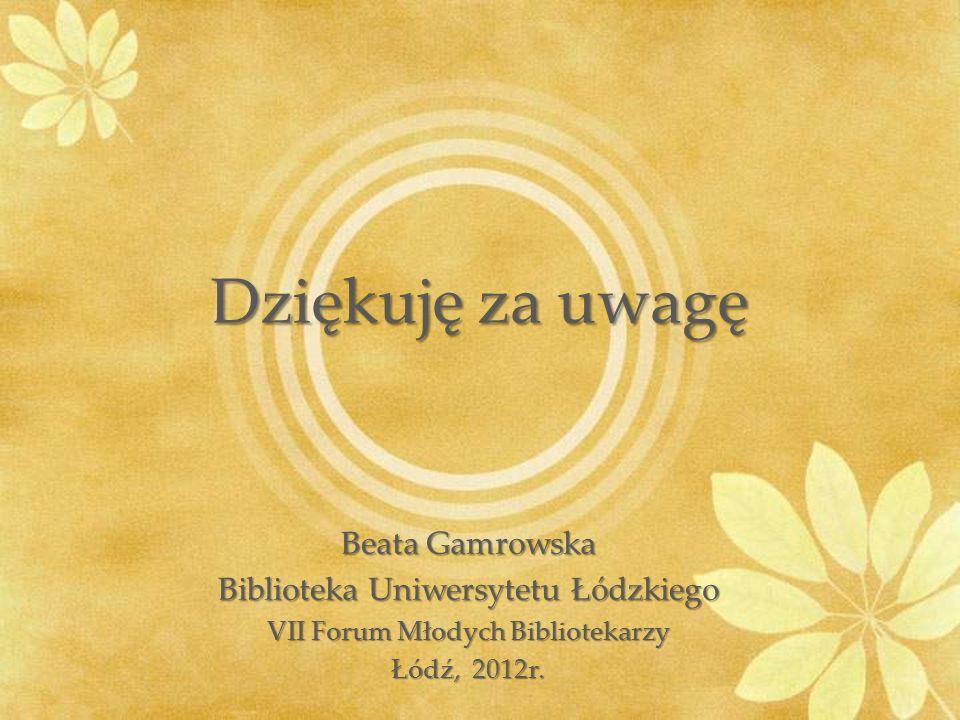 Dziękuję za uwagę Beata Gamrowska Biblioteka Uniwersytetu Łódzkiego VII Forum Młodych Bibliotekarzy Łódź, 2012r.