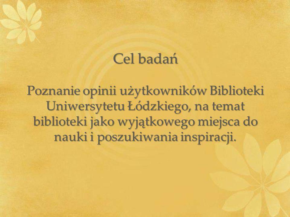 Cel badań Poznanie opinii użytkowników Biblioteki Uniwersytetu Łódzkiego, na temat biblioteki jako wyjątkowego miejsca do nauki i poszukiwania inspira