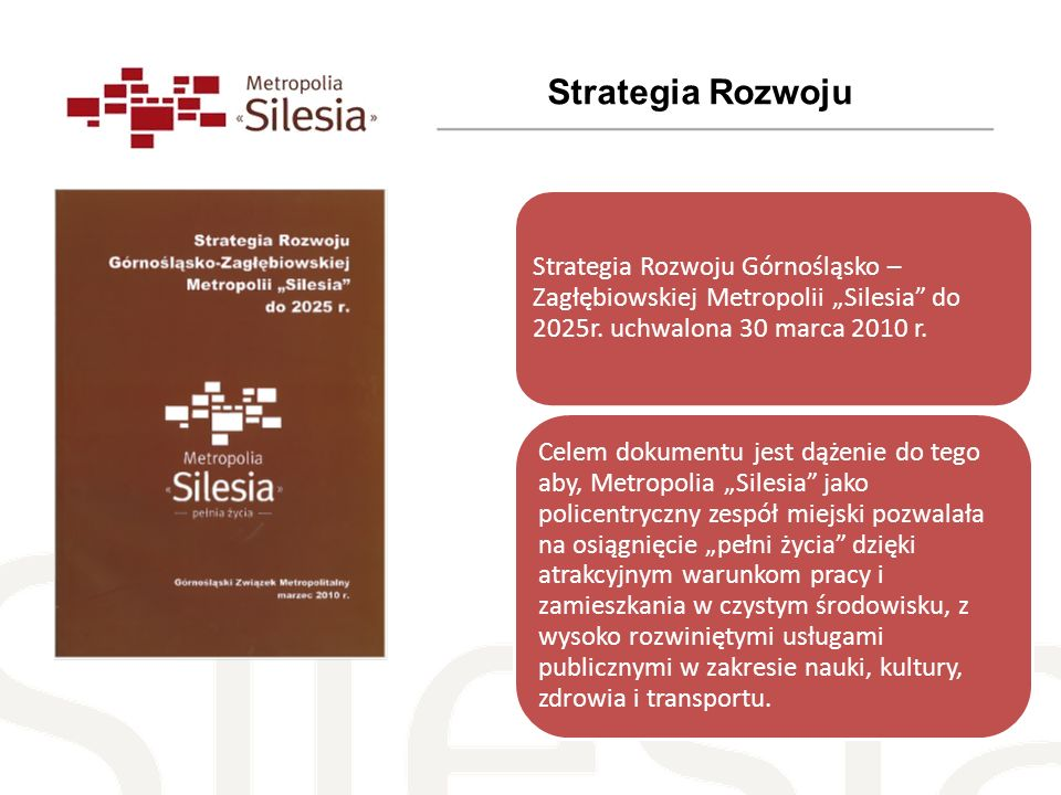 Strategia Rozwoju Górnośląsko – Zagłębiowskiej Metropolii Silesia do 2025r. uchwalona 30 marca 2010 r. Celem dokumentu jest dążenie do tego aby, Metro
