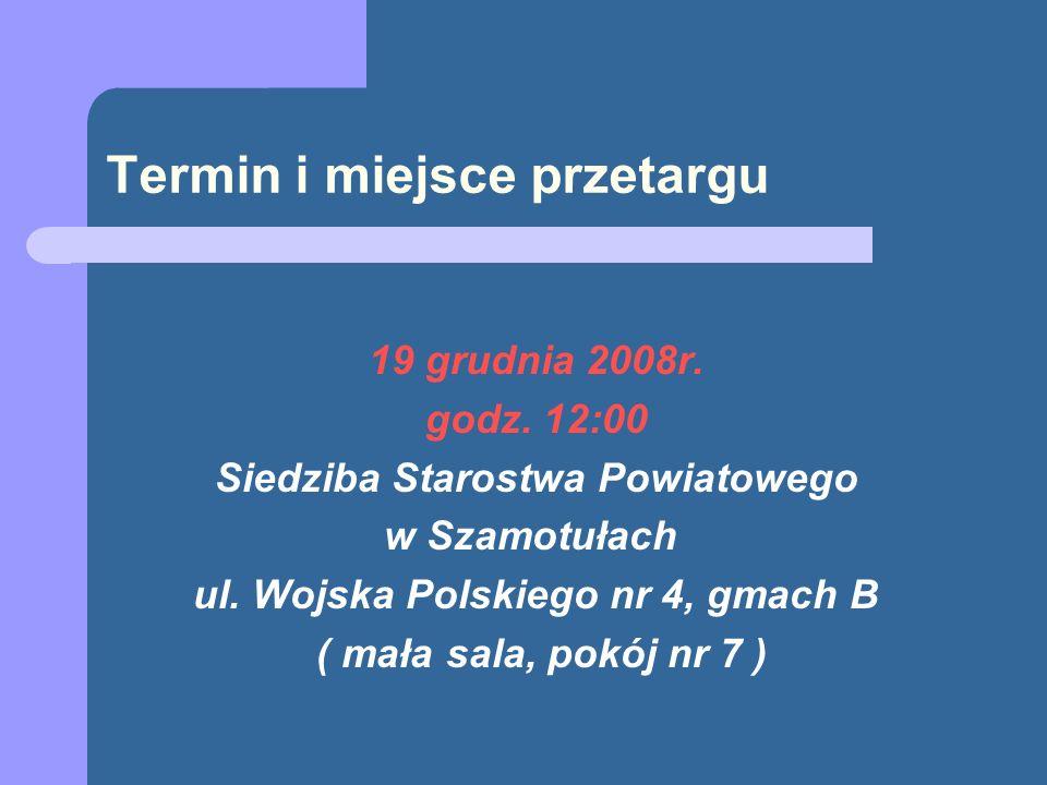 Termin i miejsce przetargu 19 grudnia 2008r. godz. 12:00 Siedziba Starostwa Powiatowego w Szamotułach ul. Wojska Polskiego nr 4, gmach B ( mała sala,