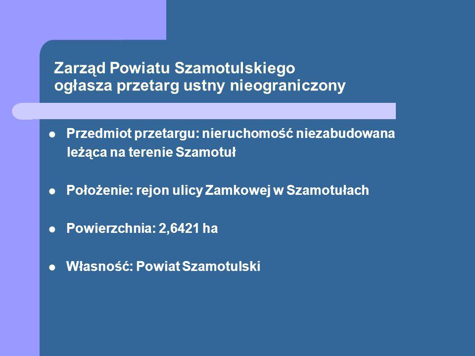 Zarząd Powiatu Szamotulskiego ogłasza przetarg ustny nieograniczony Przedmiot przetargu: nieruchomość niezabudowana leżąca na terenie Szamotuł Położen