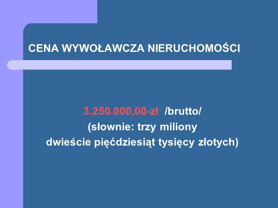 CENA WYWOŁAWCZA NIERUCHOMOŚCI 3.250.000,00-zł /brutto/ (słownie: trzy miliony dwieście pięćdziesiąt tysięcy złotych)