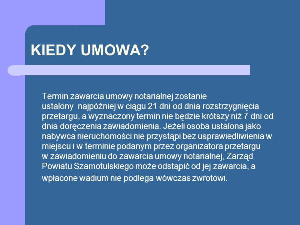 KIEDY UMOWA? Termin zawarcia umowy notarialnej zostanie ustalony najpóźniej w ciągu 21 dni od dnia rozstrzygnięcia przetargu, a wyznaczony termin nie
