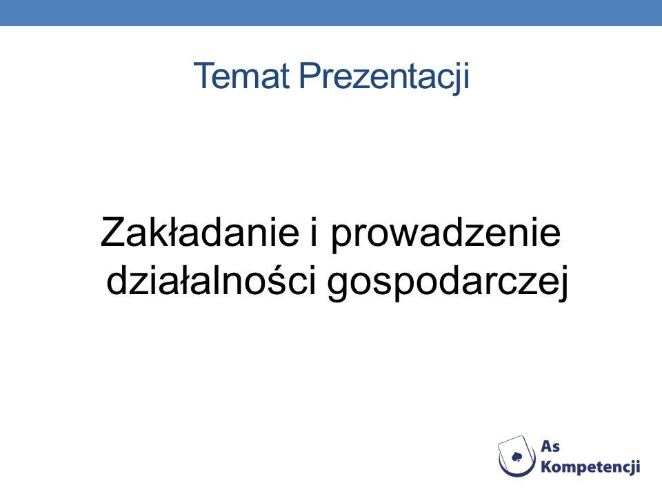 Temat Prezentacji Zakładanie i prowadzenie działalności gospodarczej