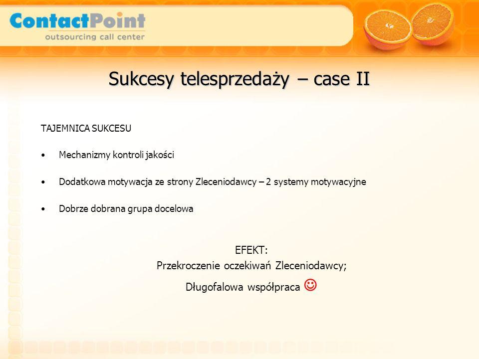 Sukcesy telesprzedaży – case II TAJEMNICA SUKCESU Mechanizmy kontroli jakości Dodatkowa motywacja ze strony Zleceniodawcy – 2 systemy motywacyjne Dobr