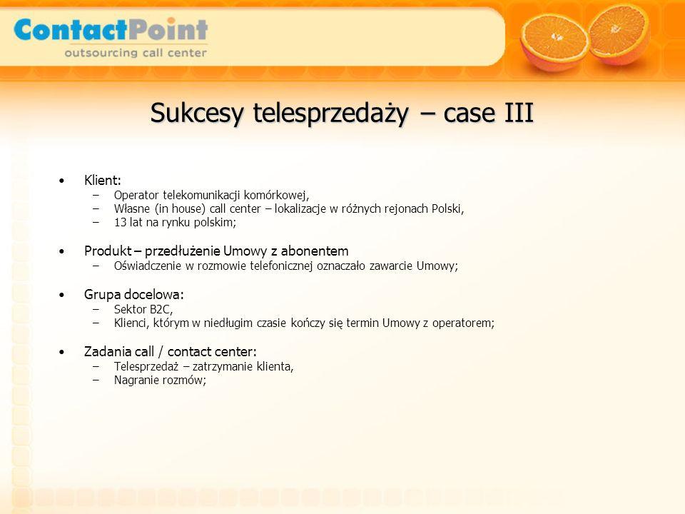 Sukcesy telesprzedaży – case III Klient: –Operator telekomunikacji komórkowej, –Własne (in house) call center – lokalizacje w różnych rejonach Polski,