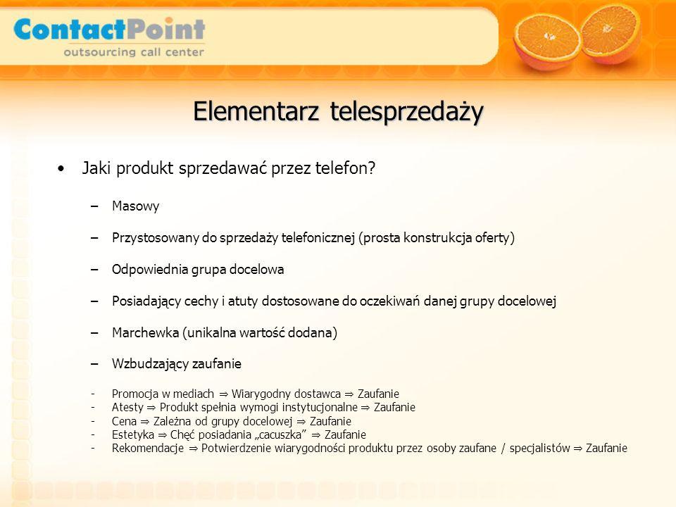 Elementarz telesprzedaży Jaki produkt sprzedawać przez telefon? –Masowy –Przystosowany do sprzedaży telefonicznej (prosta konstrukcja oferty) –Odpowie