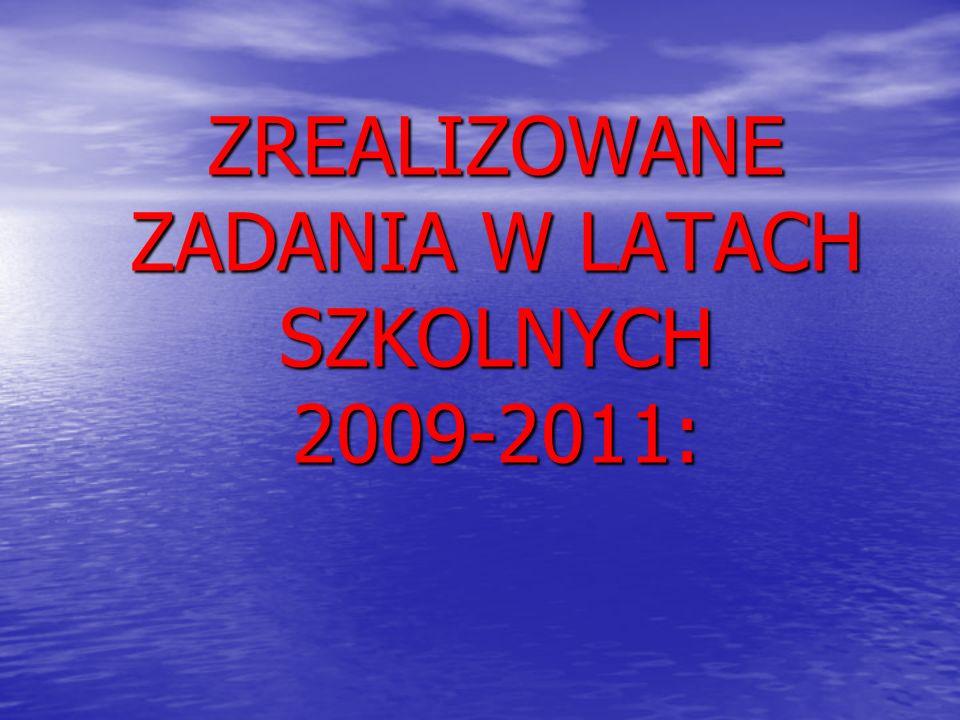 ZREALIZOWANE ZADANIA W LATACH SZKOLNYCH 2009-2011: