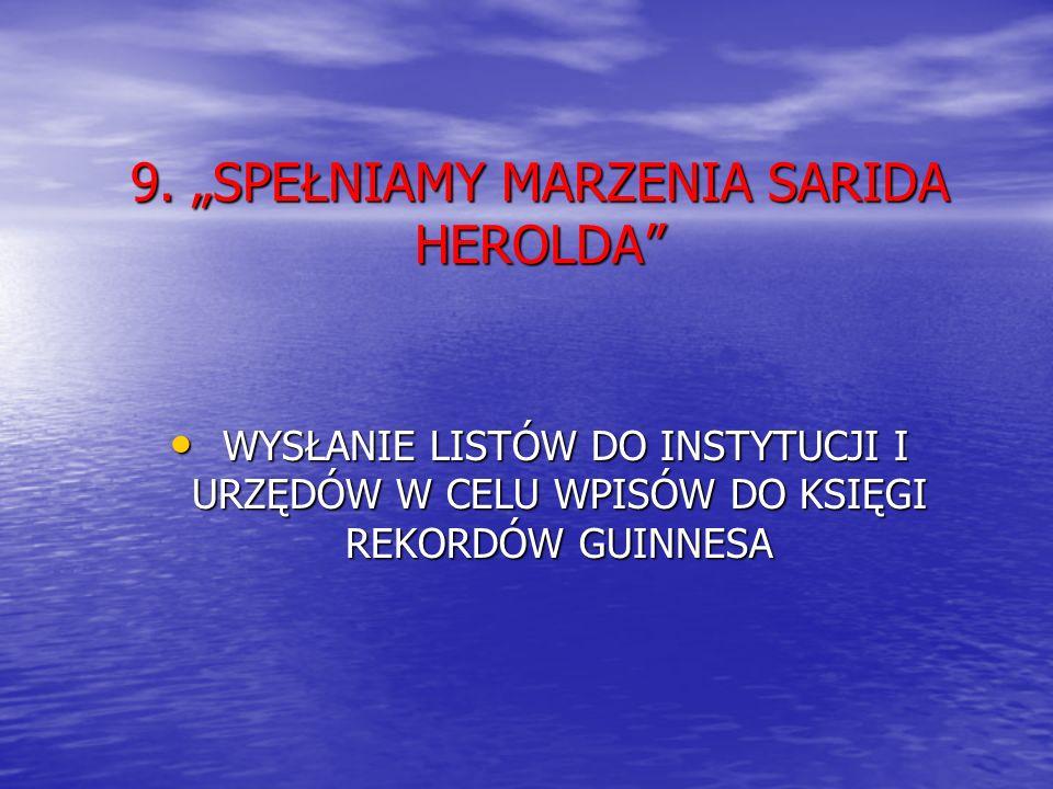 9. SPEŁNIAMY MARZENIA SARIDA HEROLDA WYSŁANIE LISTÓW DO INSTYTUCJI I URZĘDÓW W CELU WPISÓW DO KSIĘGI REKORDÓW GUINNESA WYSŁANIE LISTÓW DO INSTYTUCJI I