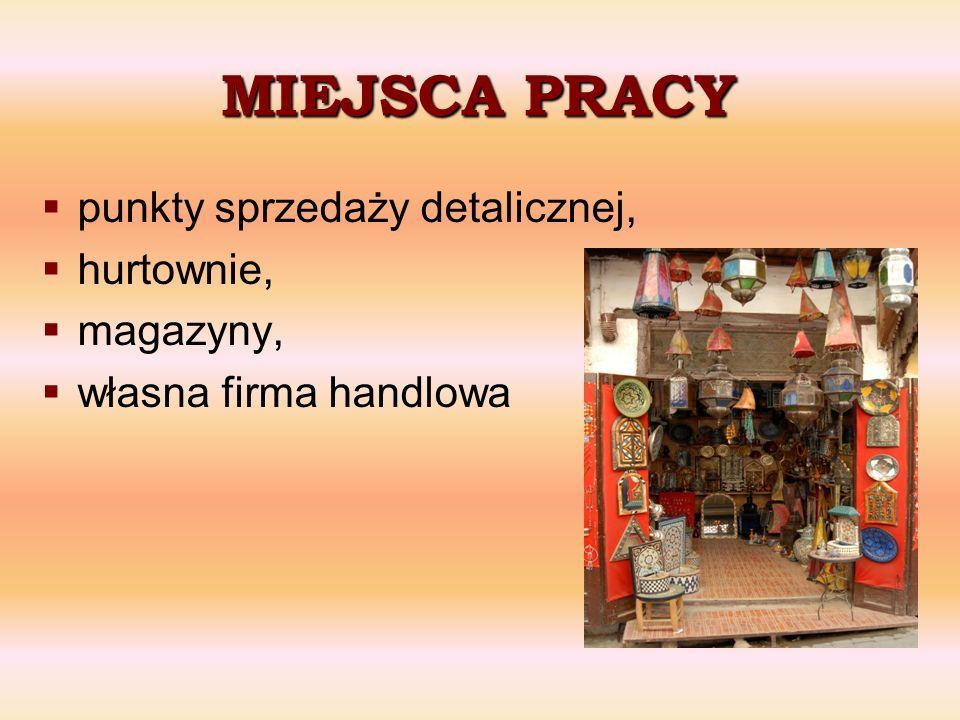MIEJSCA PRACY punkty sprzedaży detalicznej, hurtownie, magazyny, własna firma handlowa