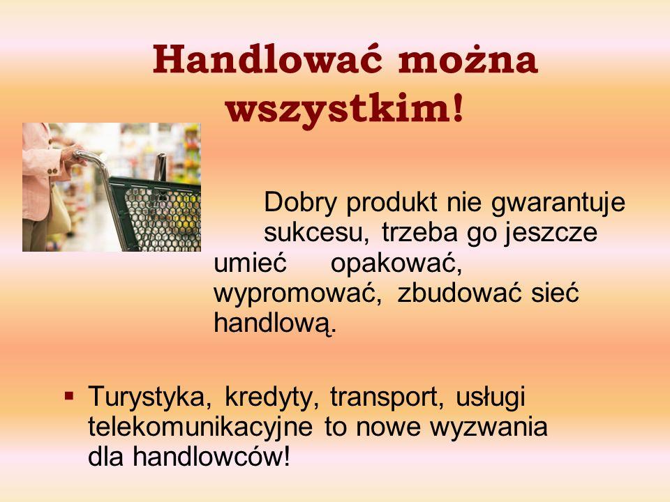 Handlować można wszystkim! Dobry produkt nie gwarantuje sukcesu, trzeba go jeszcze umieć opakować, wypromować, zbudować sieć handlową. Turystyka, kred