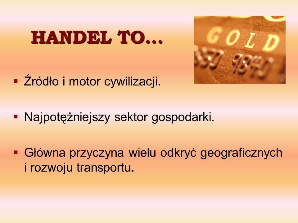 HANDEL TO... Źródło i motor cywilizacji. Najpotężniejszy sektor gospodarki. Główna przyczyna wielu odkryć geograficznych i rozwoju transportu.
