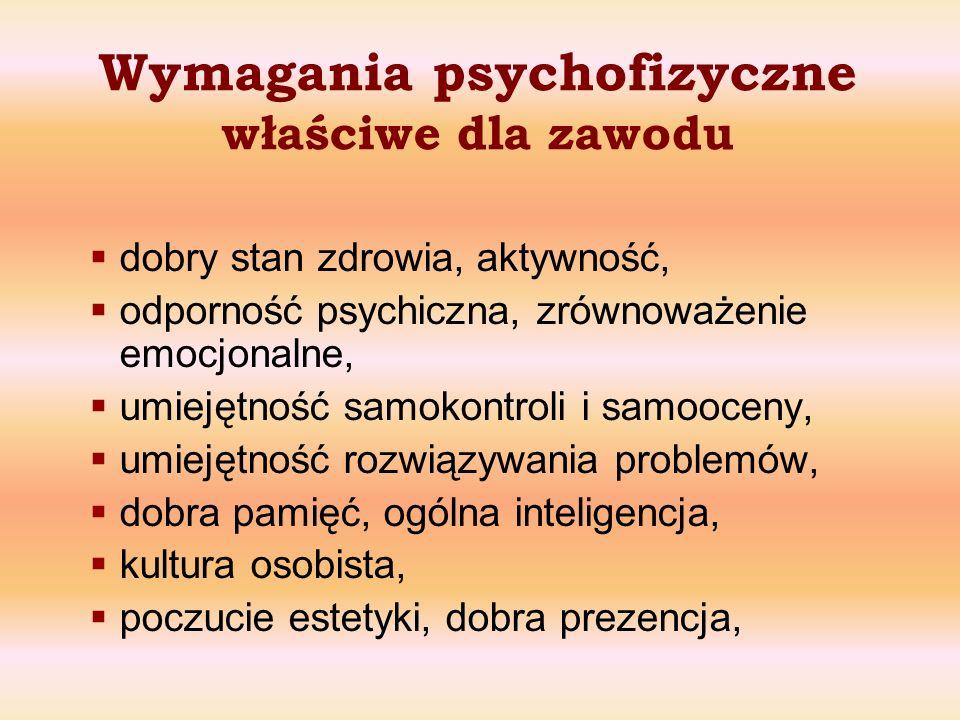 Wymagania psychofizyczne właściwe dla zawodu dobry stan zdrowia, aktywność, odporność psychiczna, zrównoważenie emocjonalne, umiejętność samokontroli