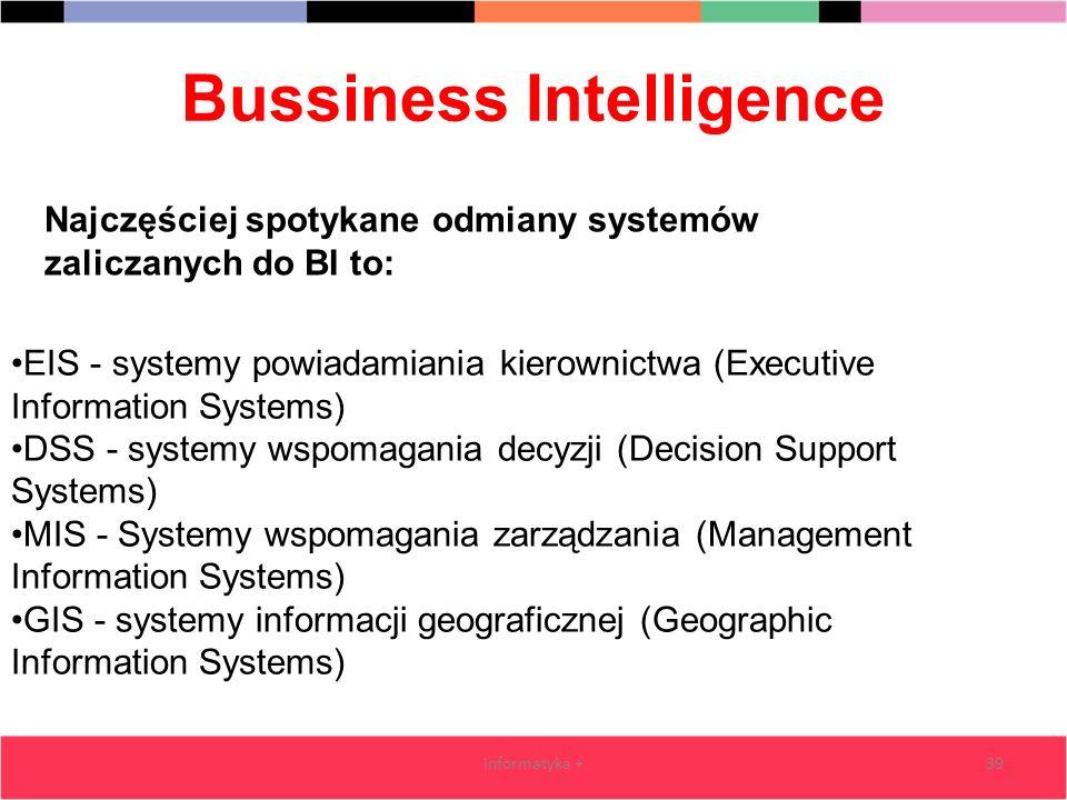 Bussiness Intelligence informatyka +39 EIS - systemy powiadamiania kierownictwa (Executive Information Systems) DSS - systemy wspomagania decyzji (Dec