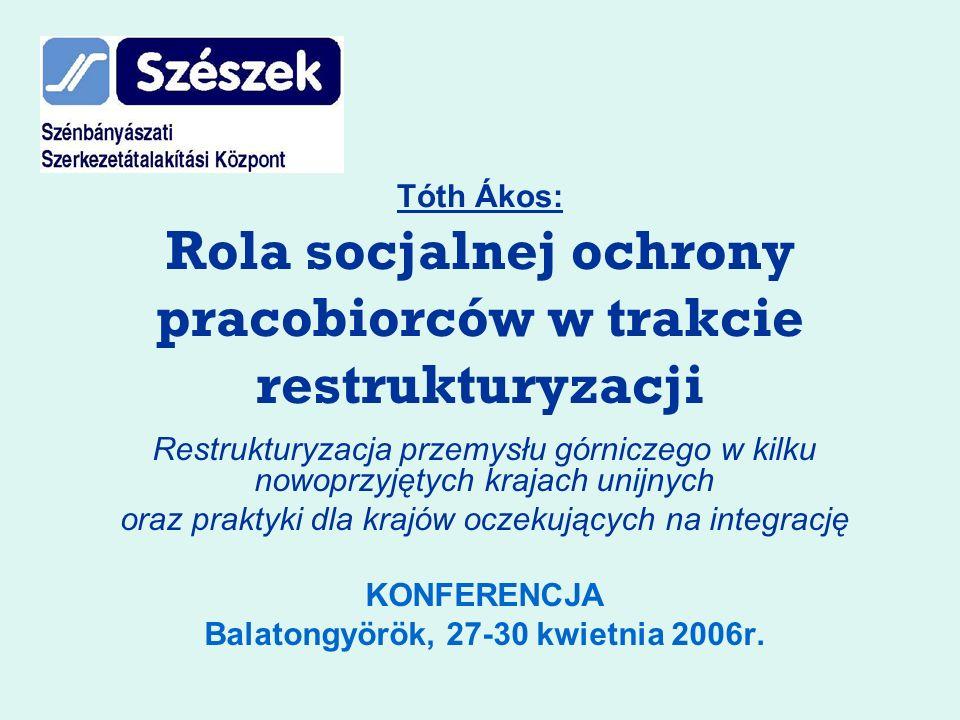 Tóth Ákos: Rola socjalnej ochrony pracobiorców w trakcie restrukturyzacji Restrukturyzacja przemysłu górniczego w kilku nowoprzyjętych krajach unijnych oraz praktyki dla krajów oczekujących na integrację KONFERENCJA Balatongyörök, 27-30 kwietnia 2006r.
