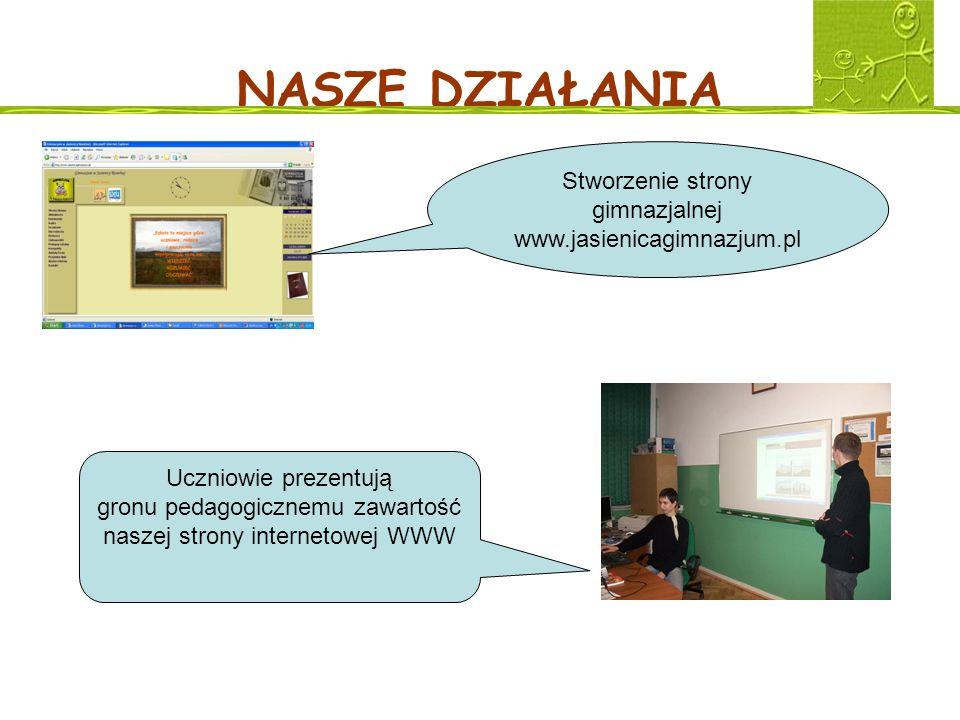 NASZE DZIAŁANIA Stworzenie strony gimnazjalnej www.jasienicagimnazjum.pl Uczniowie prezentują gronu pedagogicznemu zawartość naszej strony internetowe