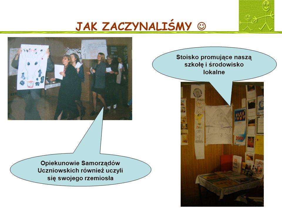 JAK ZACZYNALIŚMY Opiekunowie Samorządów Uczniowskich również uczyli się swojego rzemiosła Stoisko promujące naszą szkołę i środowisko lokalne