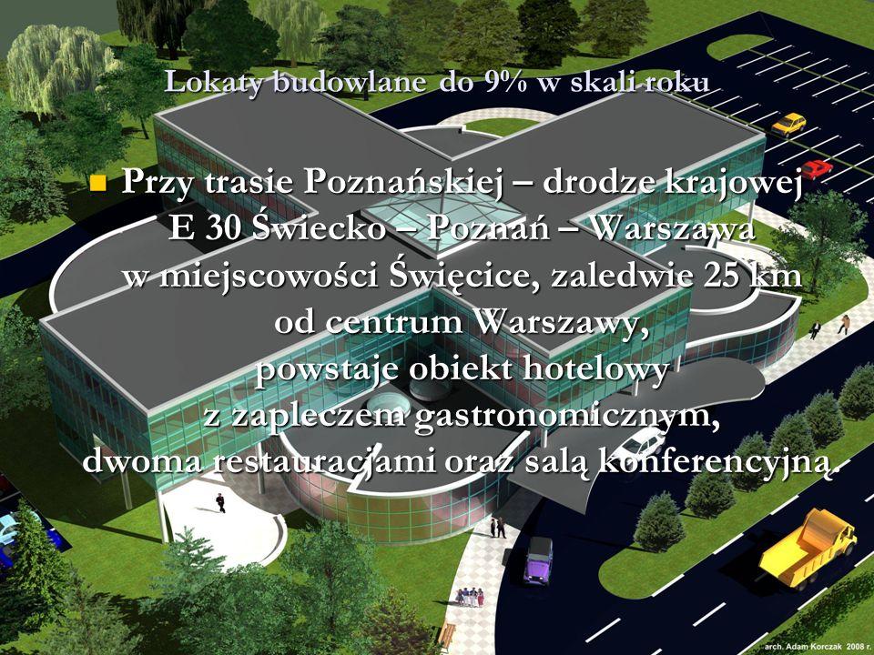 Lokaty budowlane do 9% w skali roku Przy trasie Poznańskiej – drodze krajowej E 30 Świecko – Poznań – Warszawa w miejscowości Święcice, zaledwie 25 km od centrum Warszawy, powstaje obiekt hotelowy z zapleczem gastronomicznym, dwoma restauracjami oraz salą konferencyjną.