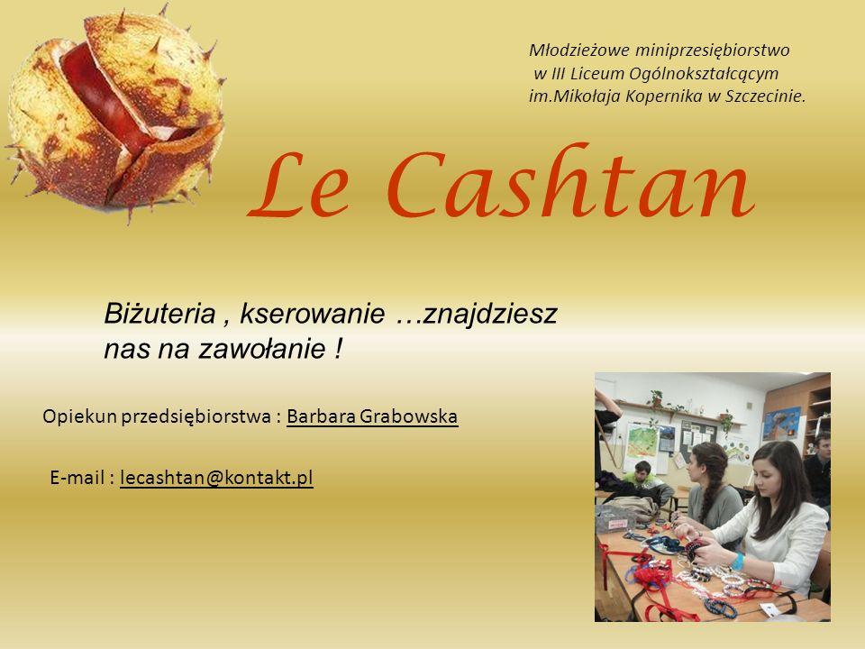 Le Cashtan Młodzieżowe miniprzesiębiorstwo w III Liceum Ogólnokształcącym im.Mikołaja Kopernika w Szczecinie. Biżuteria, kserowanie …znajdziesz nas na